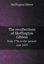 The Recollections of Skeffington Gibbon from 1796 to the Present Year 1829
