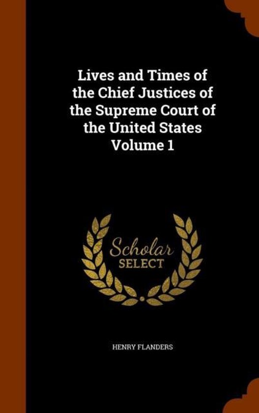Lives and Times of the Chief Justices of the Supreme Court of the United States Volume 1