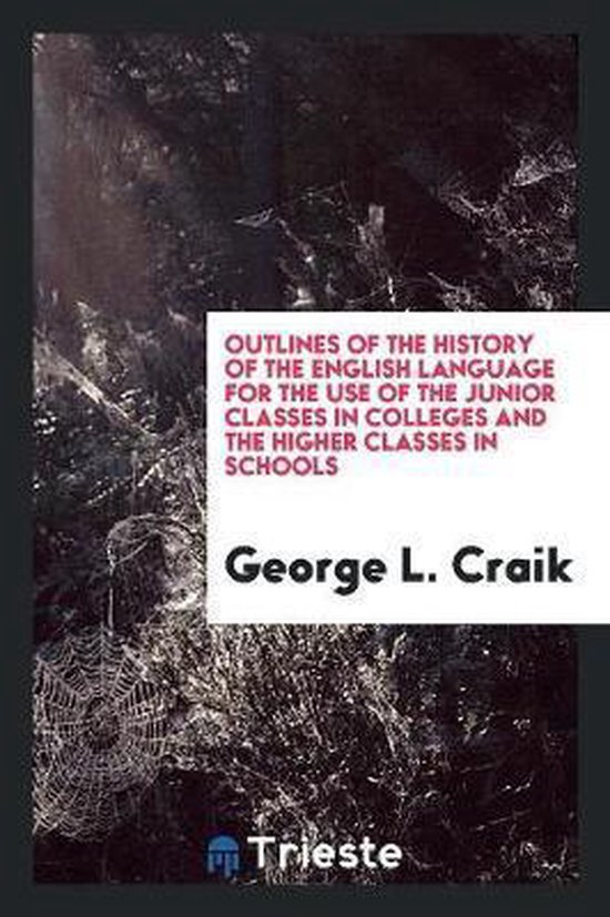 Outlines of the History of the English Language for the Use of the Junior Classes in Colleges and the Higher Classes in Schools