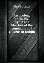 An Apology for the Civil Rights and Liberties of the Commons and Citizens of Dublin