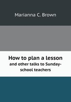 How to Plan a Lesson and Other Talks to Sunday-School Teachers