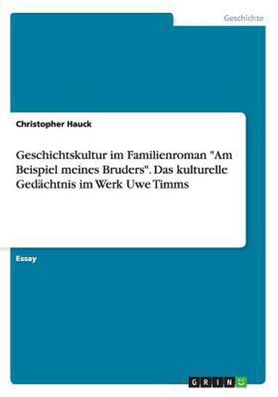 Geschichtskultur im Familienroman Am Beispiel meines Bruders. Das kulturelle Gedachtnis im Werk Uwe Timms