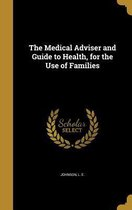 The Medical Adviser and Guide to Health, for the Use of Families