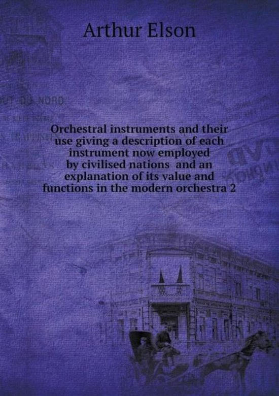 Orchestral Instruments and Their Use Giving a Description of Each Instrument Now Employed by Civilised Nations and an Explanation of Its Value and Functions in the Modern Orchestra 2