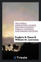 The Choral Instruction Course for High Schools, Normal Schools, and Singing Societies