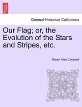 Our Flag; Or, the Evolution of the Stars and Stripes, Etc.