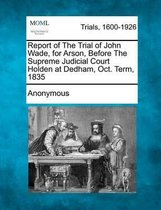 Omslag Report of the Trial of John Wade, for Arson, Before the Supreme Judicial Court Holden at Dedham, Oct. Term, 1835