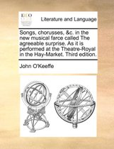 Songs, Chorusses, &c. in the New Musical Farce Called the Agreeable Surprise. as It Is Performed at the Theatre-Royal in the Hay-Market. Third Edition