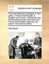 The Royal Dictionary Abridged. in Two Parts. I. French and English. II. English and French. Containing Near Five Thousand Words More Than Any French and English Dictionary Yet Extant