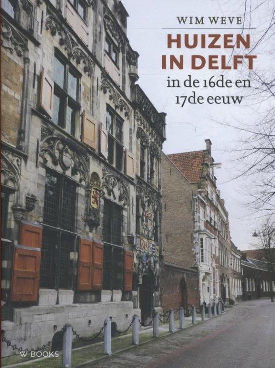 Huizen in Delft in de 16de en 17de eeuw - Wim Weve |