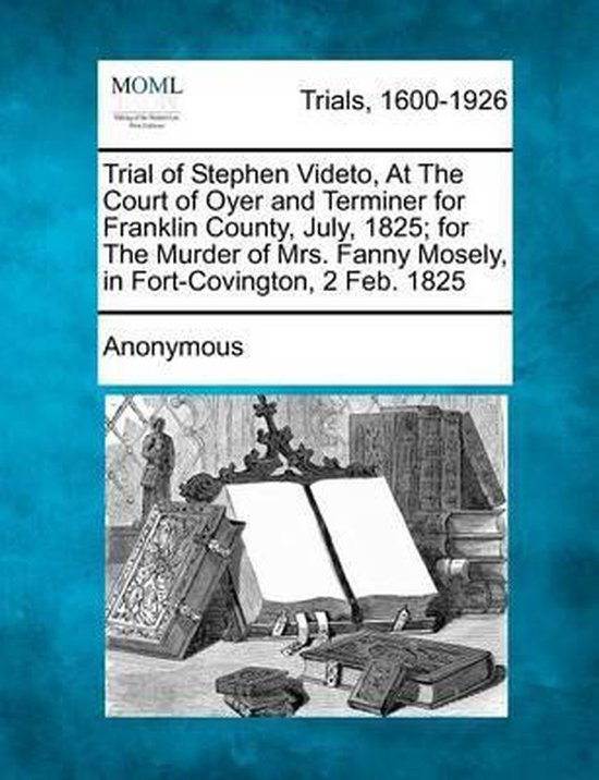 Trial of Stephen Videto, at the Court of Oyer and Terminer for Franklin County, July, 1825; For the Murder of Mrs. Fanny Mosely, in Fort-Covington, 2