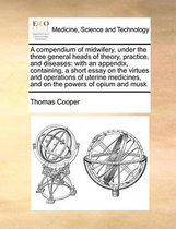 A Compendium of Midwifery, Under the Three General Heads of Theory, Practice, and Diseases