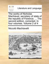 The Works of Nicholas Machiavel, Secretary of State of the Republic of Florence. ... the Second Edition, Corrected. in Four Volumes. Volume 2 of 4