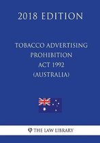 Tobacco Advertising Prohibition ACT 1992 (Australia) (2018 Edition)