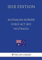 Australian Border Force ACT 2015 (Australia) (2018 Edition)