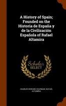 A History of Spain; Founded on the Historia de Espana y de La Civilizacion Espanola of Rafael Altamira