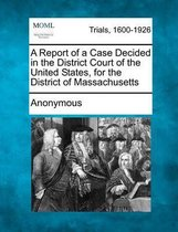 A Report of a Case Decided in the District Court of the United States, for the District of Massachusetts