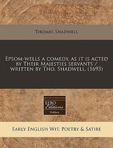 Epsom-Wells a Comedy, as It Is Acted by Their Majesties Servants / Written by Tho. Shadwell. (1693)