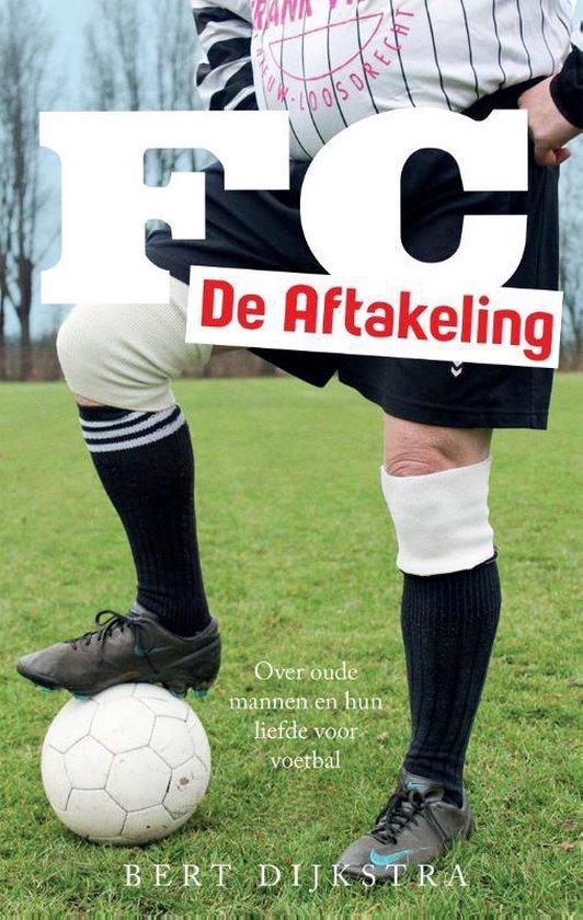 FC de aftakeling. Over oude mannen en hun liefde voor voetbal - Bert Dijkstra |