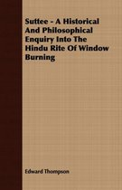 Suttee - A Historical And Philosophical Enquiry Into The Hindu Rite Of Window Burning