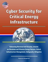 Cyber Security for Critical Energy Infrastructure: Enhancing Electrical Grid Security, Attacks on Ukrainian and Western Energy Sectors, Critical Infrastructure Management, Safeguards, Mitigation