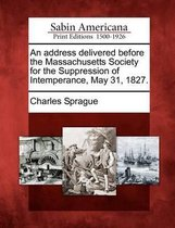 An Address Delivered Before the Massachusetts Society for the Suppression of Intemperance, May 31, 1827.