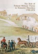 The Role of Federal Military Forces in Domestic Disorders, 1789-1878