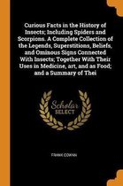 Curious Facts in the History of Insects; Including Spiders and Scorpions. a Complete Collection of the Legends, Superstitions, Beliefs, and Ominous Signs Connected with Insects; Together with Their Uses in Medicine, Art, and as Food; And a Summary of Thei