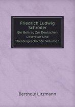 Friedrich Ludwig Schroder Ein Beitrag Zur Deutschen Litteratur-Und Theatergeschichte. Volume 1