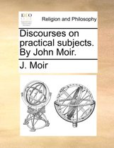 Discourses on Practical Subjects. by John Moir.