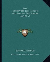 The History of the Decline and Fall of the Roman Empire V5