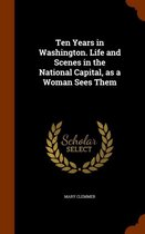 Ten Years in Washington. Life and Scenes in the National Capital, as a Woman Sees Them