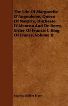 The Life Of Marguerite D'Angouleme, Queen Of Navarre, Duchesse D'Alencon And De Berry, Sister Of Francis I, King Of France. Volume II