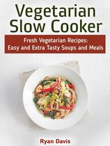 Vegetarian Slow Cooker: Fresh Vegetarian Recipes: Easy and Extra Tasty Soups and Meals