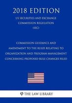 Commission Guidance and Amendment to the Rules Relating to Organization and Program Management Concerning Proposed Rule Changes Filed (Us Securities and Exchange Commission Regulation) (Sec) (2018 Edition)
