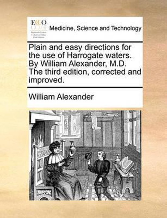 Plain and Easy Directions for the Use of Harrogate Waters. by William Alexander, M.D. the Third Edition, Corrected and Improved.
