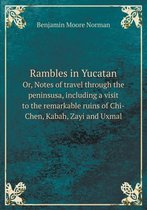 Rambles in Yucatan Or, Notes of Travel Through the Peninsusa, Including a Visit to the Remarkable Ruins of Chi-Chen, Kabah, Zayi and Uxmal