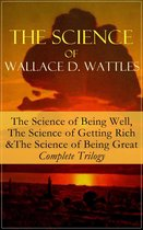The Science of Wallace D. Wattles: The Science of Being Well, The Science of Getting Rich & The Science of Being Great - Complete Trilogy
