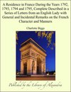 A Residence in France During the Years 1792, 1793, 1794 and 1795, Complete Described in a Series of Letters from an English Lady with General and Incidental Remarks on the French Character and Manners