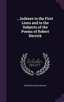 ...Indexes to the First Lines and to the Subjects of the Poems of Robert Herrick