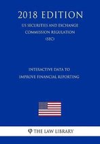 Interactive Data to Improve Financial Reporting (Us Securities and Exchange Commission Regulation) (Sec) (2018 Edition)