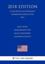 Rule Filing Requirements for Dually Registered Clearing Agencies (Us Securities and Exchange Commission Regulation) (Sec) (2018 Edition)