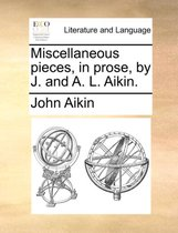 Miscellaneous Pieces, in Prose, by J. and A. L. Aikin