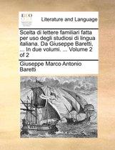 Scelta Di Lettere Familiari Fatta Per USO Degli Studiosi Di Lingua Italiana. Da Giuseppe Baretti, ... in Due Volumi. ... Volume 2 of 2