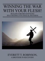 Winning the War with Your Flesh! Healing for Men Battling Self-Destructive Sexual Patterns