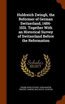 Huldreich Zwingli, the Reformer of German Switzerland, 1484-1531. Together with an Historical Survey of Switzerland Before the Reformation