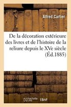 de la Decoration Exterieure Des Livres Et de l'Histoire de la Reliure Depuis Le Xve Siecle