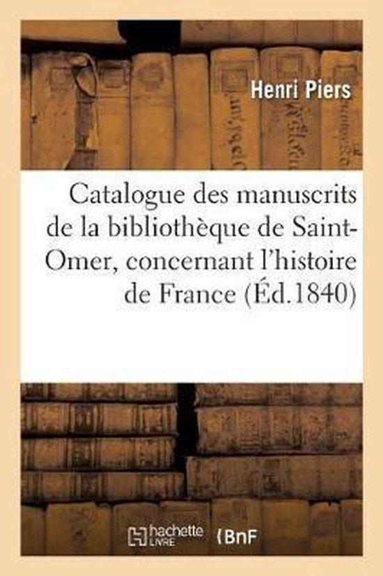 Catalogue Des Manuscrits de la Biblioth que de Saint-Omer, Concernant l'Histoire de France