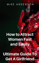 How to Attract Women Fast and Easily: Ultimate Guide To Get A Girlfriend