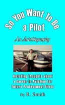 So You Want to Be a Pilot, an Autobiography